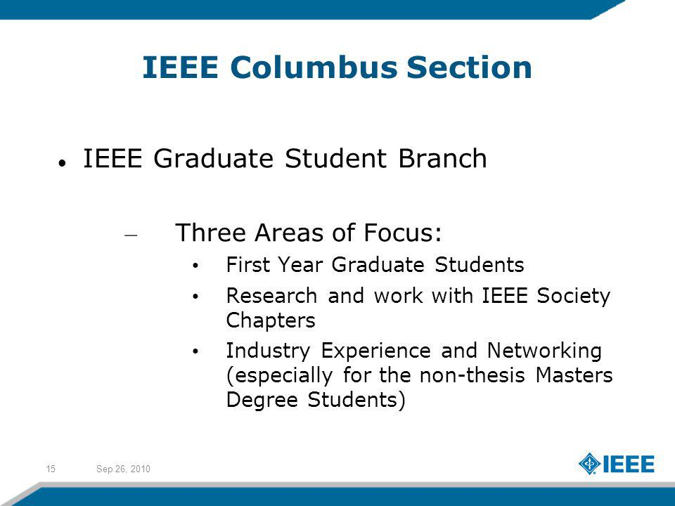 Sep 26, 201015 IEEE Columbus Section IEEE Graduate Student Branch – Three Areas of Focus: First Year Graduate Students Research and work with IEEE Society Chapters Industry Experience and Networking (especially for the non-thesis Masters Degree Students)