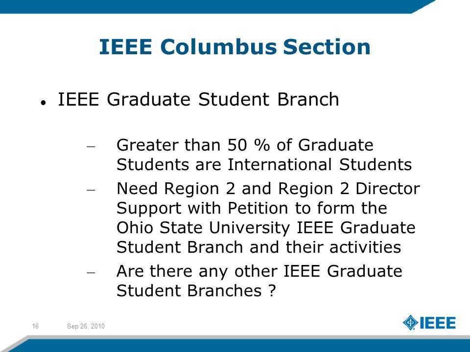 Sep 26, 201016 IEEE Columbus Section IEEE Graduate Student Branch – Greater than 50 % of Graduate Students are International Students – Need Region 2 and Region 2 Director Support with Petition to form the Ohio State University IEEE Graduate Student Branch and their activities – Are there any other IEEE Graduate Student Branches