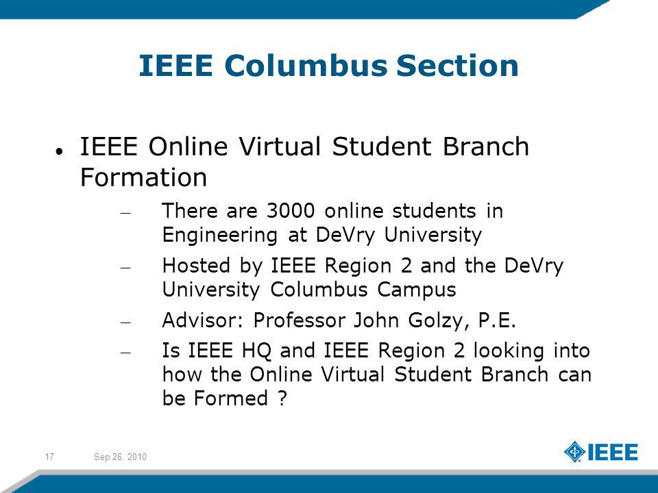 Sep 26, 201017 IEEE Columbus Section IEEE Online Virtual Student Branch Formation – There are 3000 online students in Engineering at DeVry University – Hosted by IEEE Region 2 and the DeVry University Columbus Campus – Advisor: Professor John Golzy, P.E.