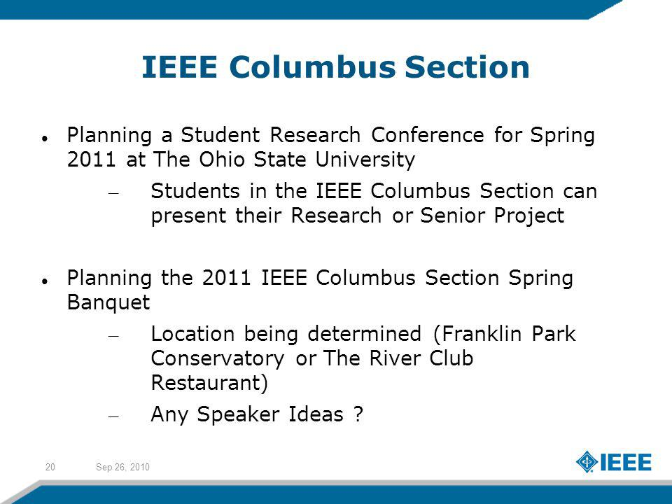 Sep 26, 201020 IEEE Columbus Section Planning a Student Research Conference for Spring 2011 at The Ohio State University – Students in the IEEE Columbus Section can present their Research or Senior Project Planning the 2011 IEEE Columbus Section Spring Banquet – Location being determined (Franklin Park Conservatory or The River Club Restaurant) – Any Speaker Ideas