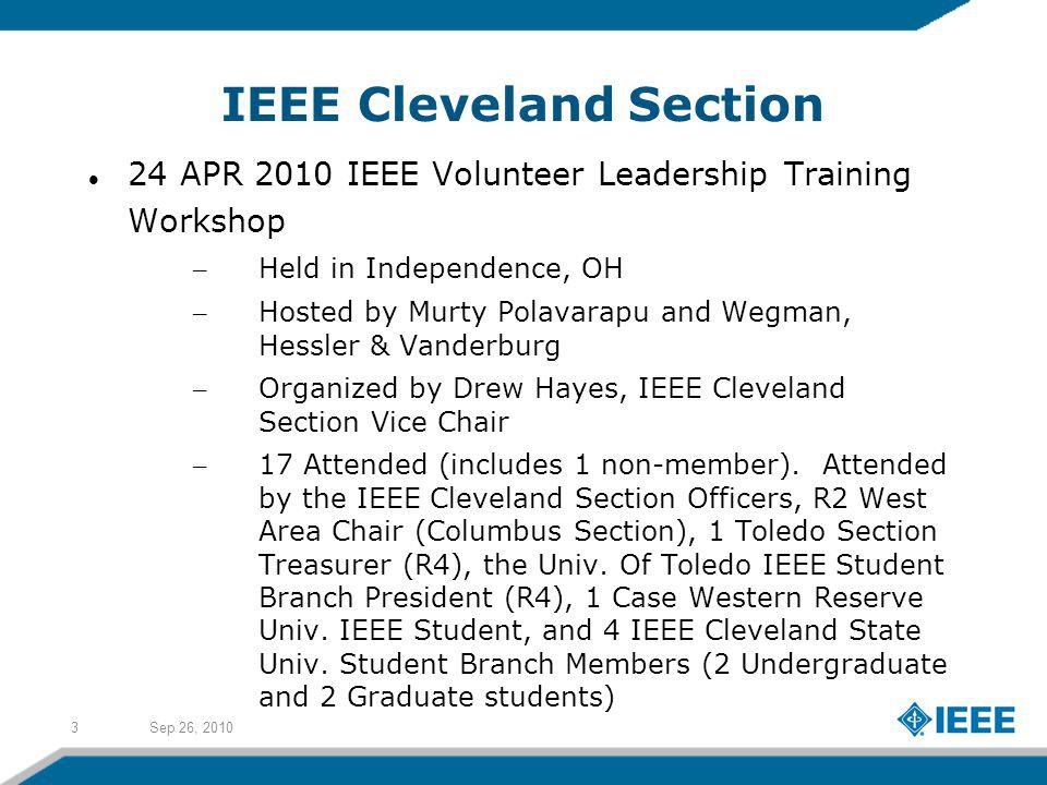 Sep 26, 20103 IEEE Cleveland Section 24 APR 2010 IEEE Volunteer Leadership Training Workshop – Held in Independence, OH – Hosted by Murty Polavarapu and Wegman, Hessler & Vanderburg – Organized by Drew Hayes, IEEE Cleveland Section Vice Chair – 17 Attended (includes 1 non-member).