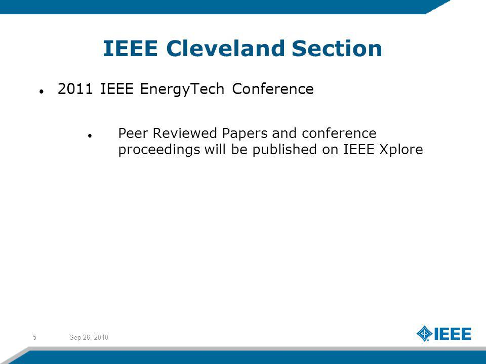 Sep 26, 20105 IEEE Cleveland Section 2011 IEEE EnergyTech Conference Peer Reviewed Papers and conference proceedings will be published on IEEE Xplore