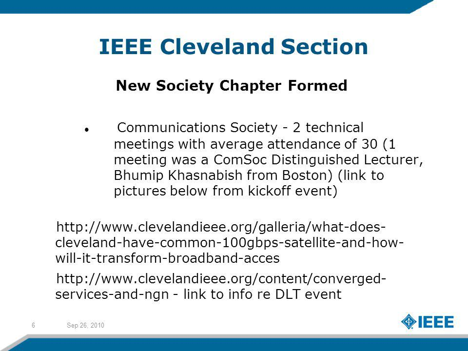 Sep 26, 20106 IEEE Cleveland Section New Society Chapter Formed Communications Society - 2 technical meetings with average attendance of 30 (1 meeting was a ComSoc Distinguished Lecturer, Bhumip Khasnabish from Boston) (link to pictures below from kickoff event) http://www.clevelandieee.org/galleria/what-does- cleveland-have-common-100gbps-satellite-and-how- will-it-transform-broadband-acces http://www.clevelandieee.org/content/converged- services-and-ngn - link to info re DLT event