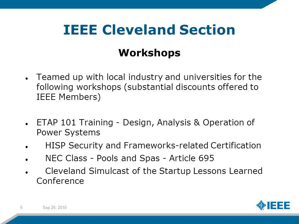 Sep 26, 20109 IEEE Cleveland Section Workshops Teamed up with local industry and universities for the following workshops (substantial discounts offered to IEEE Members) ETAP 101 Training - Design, Analysis & Operation of Power Systems HISP Security and Frameworks-related Certification NEC Class - Pools and Spas - Article 695 Cleveland Simulcast of the Startup Lessons Learned Conference