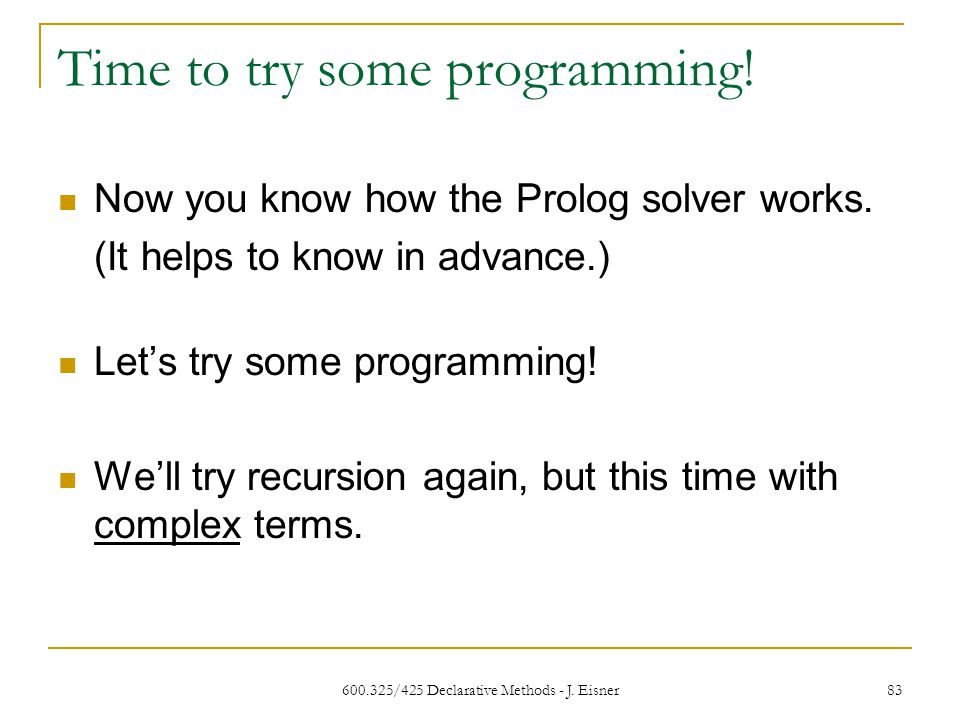 600.325/425 Declarative Methods - J. Eisner 83 Time to try some programming.