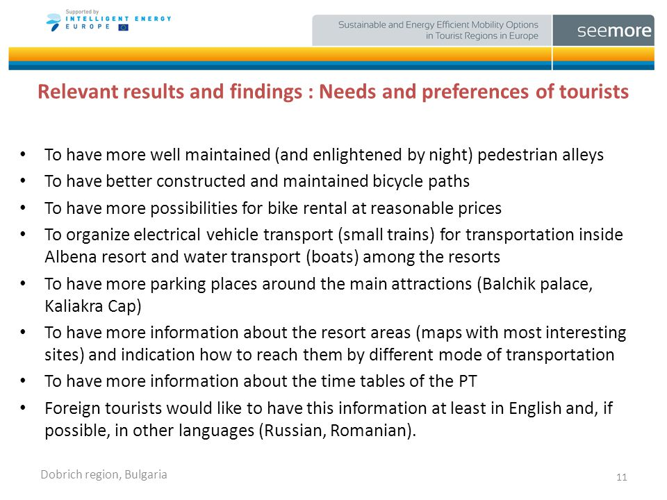 Relevant results and findings : Needs and preferences of tourists To have more well maintained (and enlightened by night) pedestrian alleys To have better constructed and maintained bicycle paths To have more possibilities for bike rental at reasonable prices To organize electrical vehicle transport (small trains) for transportation inside Albena resort and water transport (boats) among the resorts To have more parking places around the main attractions (Balchik palace, Kaliakra Cap) To have more information about the resort areas (maps with most interesting sites) and indication how to reach them by different mode of transportation To have more information about the time tables of the PT Foreign tourists would like to have this information at least in English and, if possible, in other languages (Russian, Romanian).