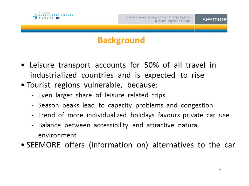 Background Leisure transport accounts for 50% of all travel in industrialized countries and is expected to rise Tourist regions vulnerable, because: -Even larger share of leisure related trips -Season peaks lead to capacity problems and congestion -Trend of more individualized holidays favours private car use -Balance between accessibility and attractive natural environment SEEMORE offers (information on) alternatives to the car 4