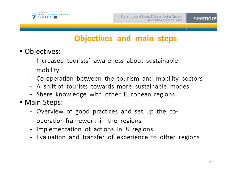 Objectives and main steps Objectives: -Increased tourists´ awareness about sustainable mobility -Co-operation between the tourism and mobility sectors -A shift of tourists towards more sustainable modes -Share knowledge with other European regions 5 Main Steps: -Overview of good practices and set up the co- operation framework in the regions -Implementation of actions in 8 regions -Evaluation and transfer of experience to other regions