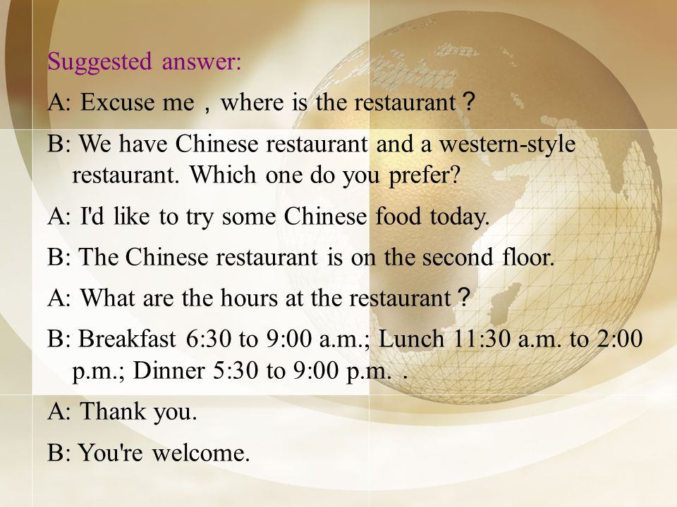 Suggested answer: A: Excuse me where is the restaurant B: We have Chinese restaurant and a western-style restaurant.