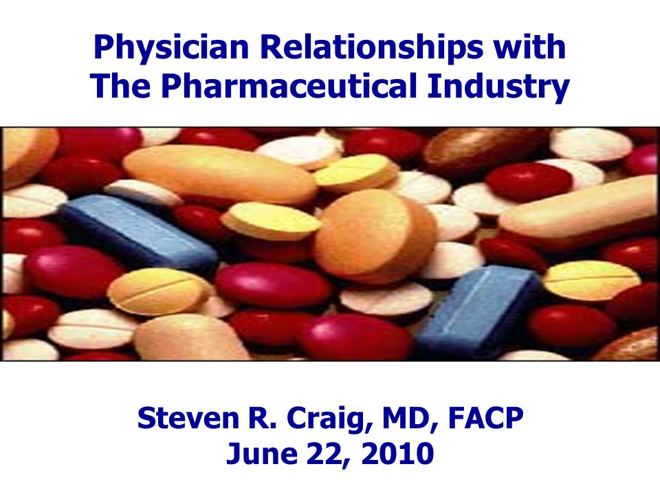 Physician Relationships with The Pharmaceutical Industry Steven R. Craig, MD, FACP June 22, 2010