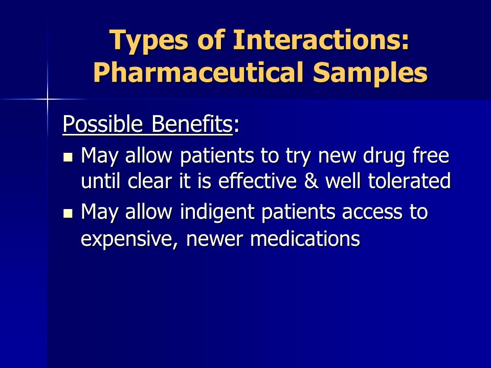 Types of Interactions: Pharmaceutical Samples Possible Benefits: May allow patients to try new drug free until clear it is effective & well tolerated May allow patients to try new drug free until clear it is effective & well tolerated May allow indigent patients access to expensive, newer medications May allow indigent patients access to expensive, newer medications