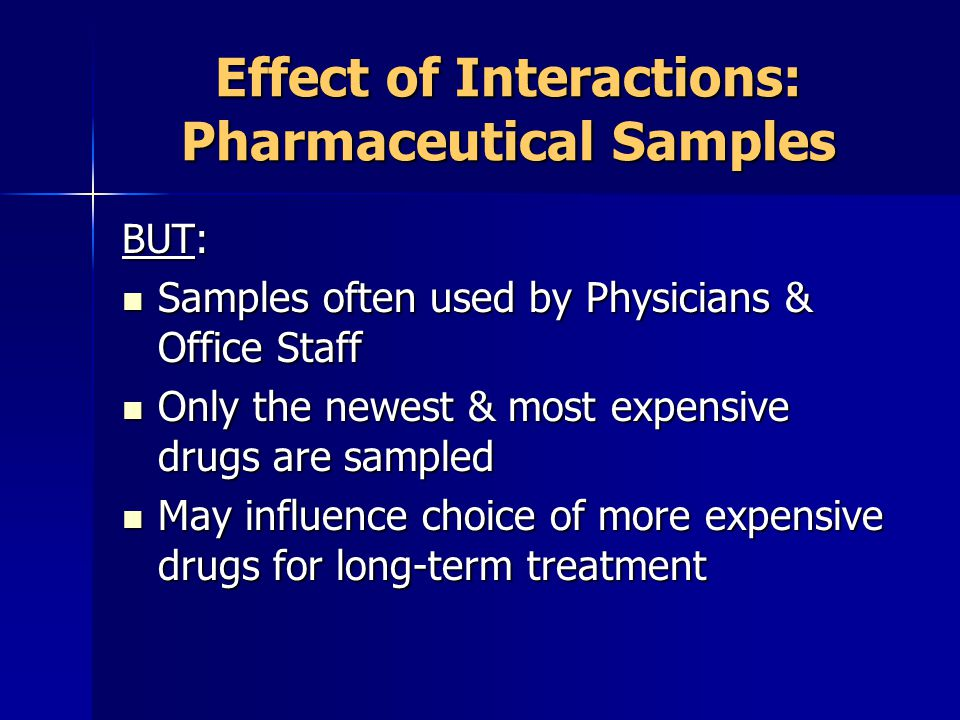 Effect of Interactions: Pharmaceutical Samples BUT: Samples often used by Physicians & Office Staff Samples often used by Physicians & Office Staff Only the newest & most expensive drugs are sampled Only the newest & most expensive drugs are sampled May influence choice of more expensive drugs for long-term treatment May influence choice of more expensive drugs for long-term treatment