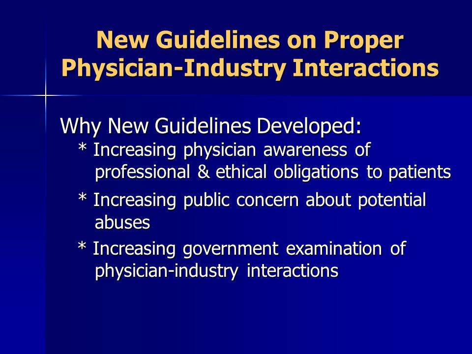 New Guidelines on Proper Physician-Industry Interactions Why New Guidelines Developed: * Increasing physician awareness of professional & ethical obligations to patients * Increasing public concern about potential abuses * Increasing government examination of physician-industry interactions * Increasing government examination of physician-industry interactions
