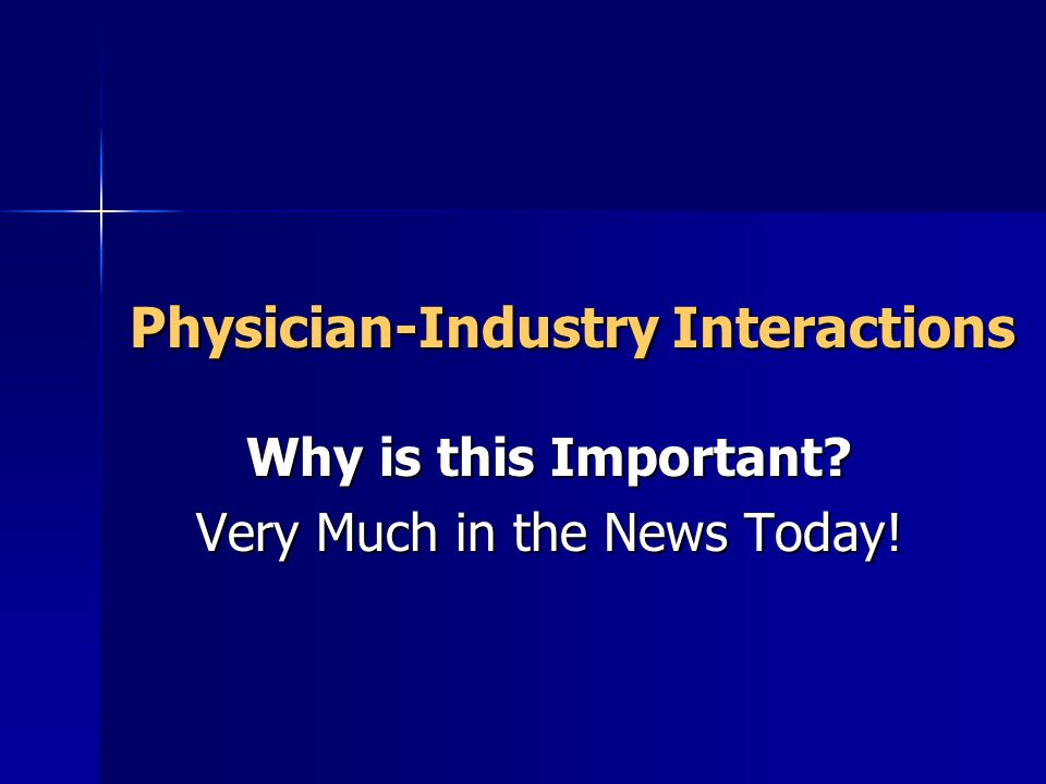 Physician-Industry Interactions Physician-Industry Interactions Why is this Important.