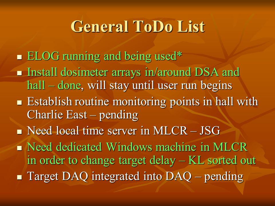 General ToDo List ELOG running and being used* ELOG running and being used* Install dosimeter arrays in/around DSA and hall – done, will stay until user run begins Install dosimeter arrays in/around DSA and hall – done, will stay until user run begins Establish routine monitoring points in hall with Charlie East – pending Establish routine monitoring points in hall with Charlie East – pending Need local time server in MLCR – JSG Need local time server in MLCR – JSG Need dedicated Windows machine in MLCR in order to change target delay – KL sorted out Need dedicated Windows machine in MLCR in order to change target delay – KL sorted out Target DAQ integrated into DAQ – pending Target DAQ integrated into DAQ – pending