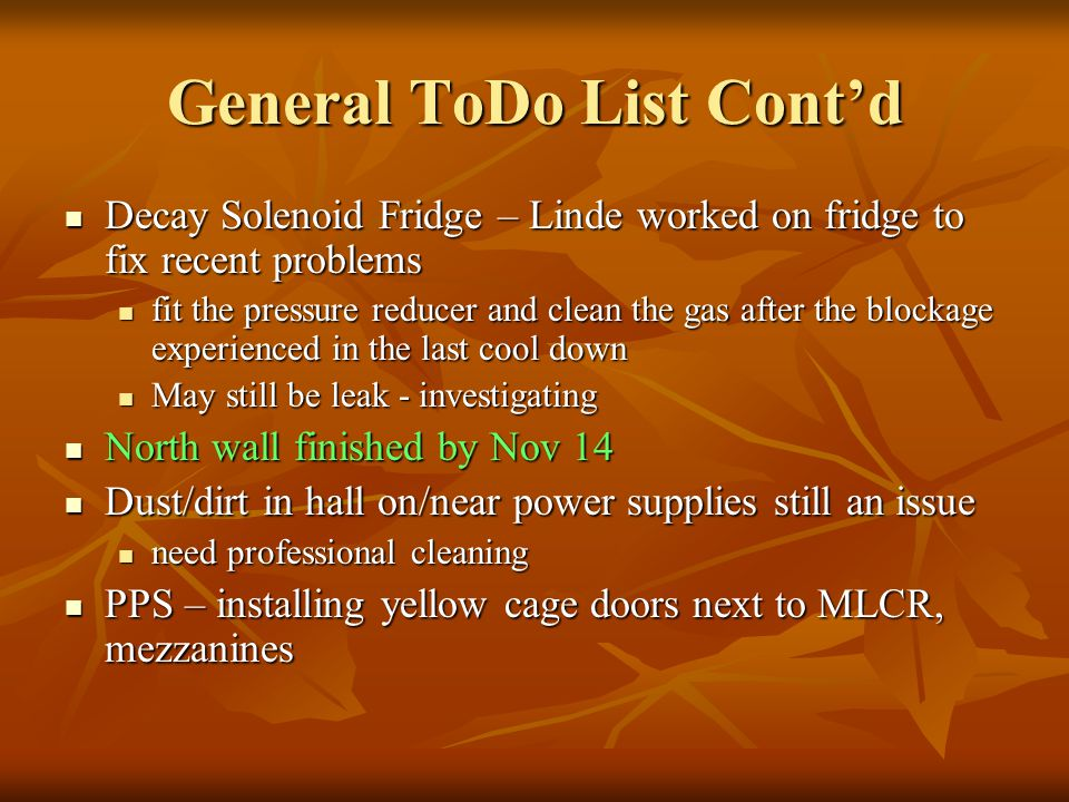 General ToDo List Contd Decay Solenoid Fridge – Linde worked on fridge to fix recent problems Decay Solenoid Fridge – Linde worked on fridge to fix recent problems fit the pressure reducer and clean the gas after the blockage experienced in the last cool down fit the pressure reducer and clean the gas after the blockage experienced in the last cool down May still be leak - investigating May still be leak - investigating North wall finished by Nov 14 North wall finished by Nov 14 Dust/dirt in hall on/near power supplies still an issue Dust/dirt in hall on/near power supplies still an issue need professional cleaning need professional cleaning PPS – installing yellow cage doors next to MLCR, mezzanines PPS – installing yellow cage doors next to MLCR, mezzanines