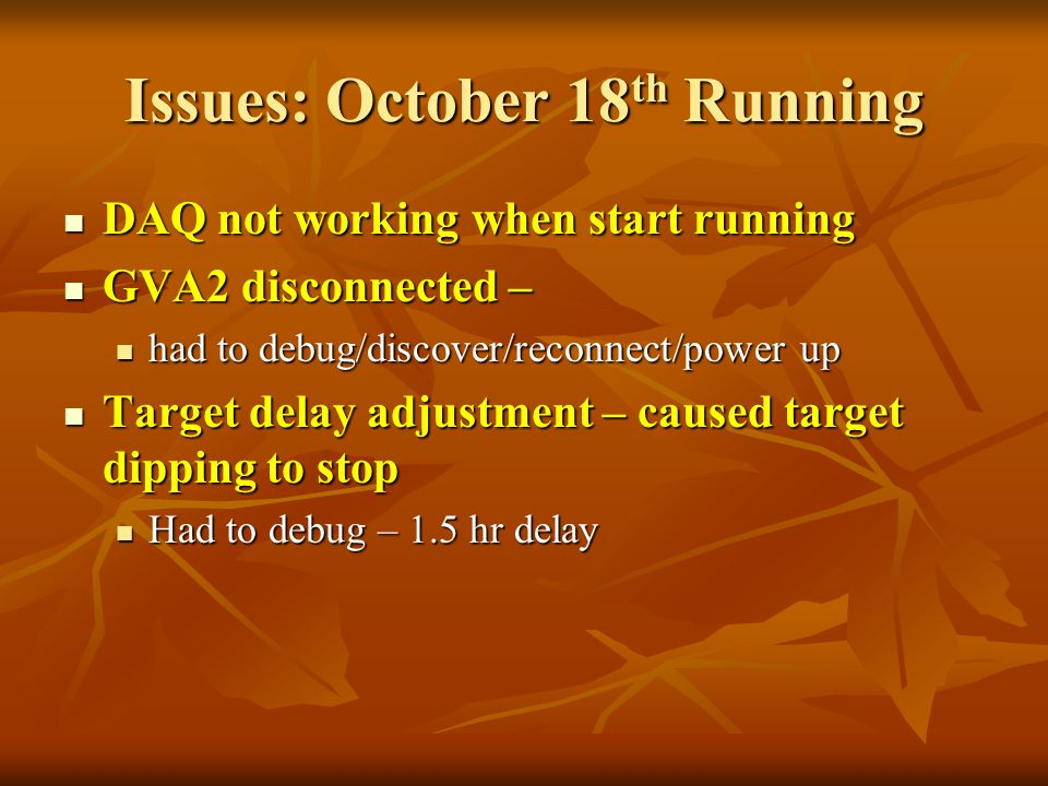 Issues: October 18 th Running DAQ not working when start running DAQ not working when start running GVA2 disconnected – GVA2 disconnected – had to debug/discover/reconnect/power up had to debug/discover/reconnect/power up Target delay adjustment – caused target dipping to stop Target delay adjustment – caused target dipping to stop Had to debug – 1.5 hr delay Had to debug – 1.5 hr delay