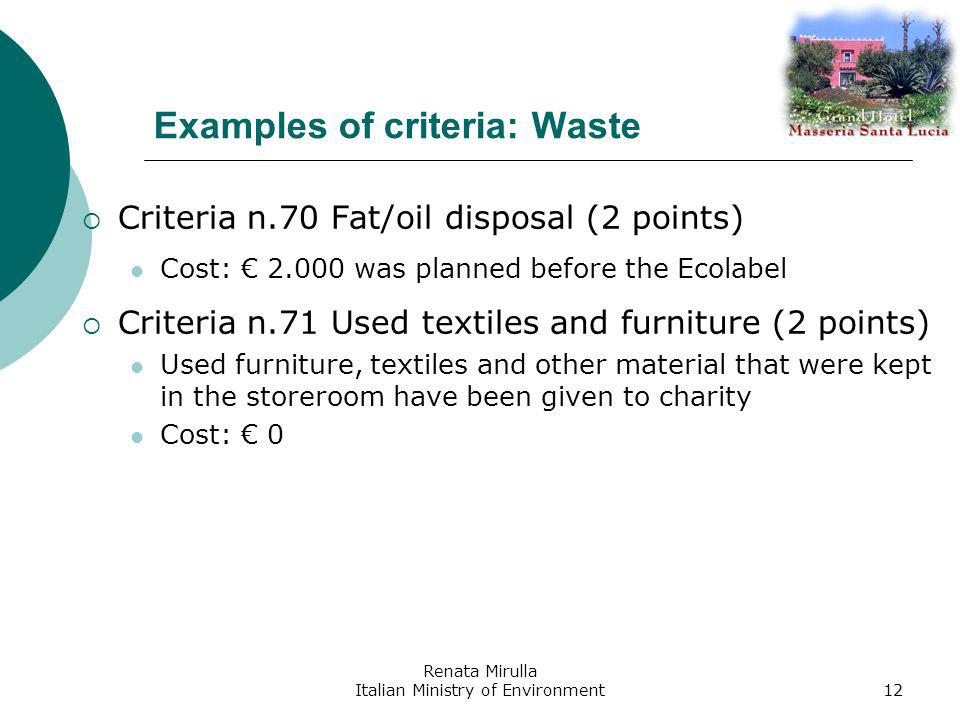 Renata Mirulla Italian Ministry of Environment12 Examples of criteria: Waste Criteria n.70 Fat/oil disposal (2 points) Cost: 2.000 was planned before the Ecolabel Criteria n.71 Used textiles and furniture (2 points) Used furniture, textiles and other material that were kept in the storeroom have been given to charity Cost: 0
