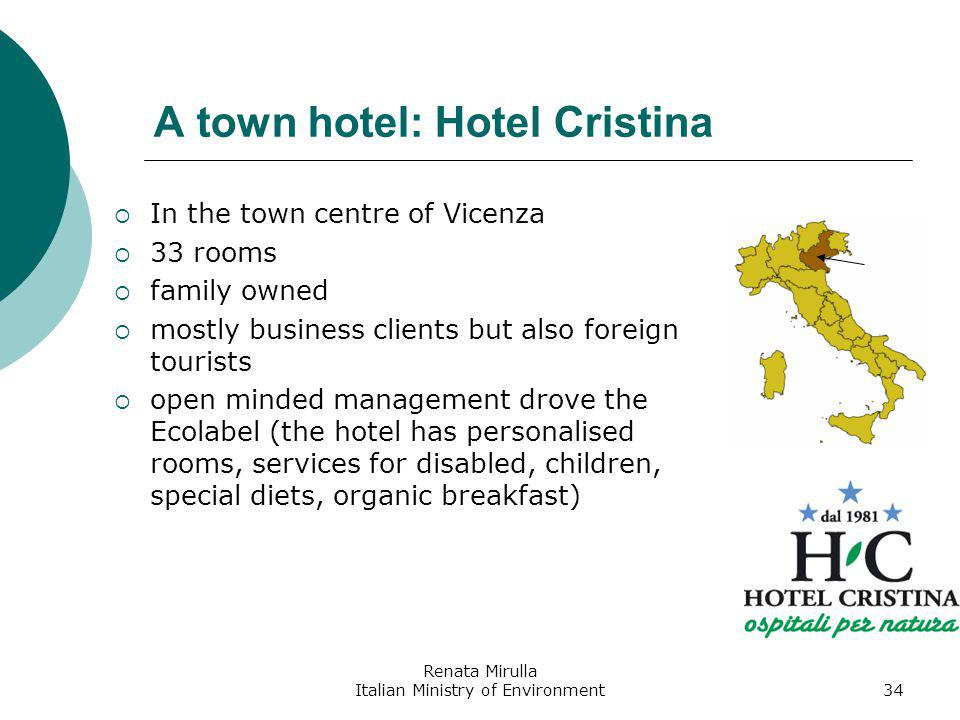 Renata Mirulla Italian Ministry of Environment34 A town hotel: Hotel Cristina In the town centre of Vicenza 33 rooms family owned mostly business clients but also foreign tourists open minded management drove the Ecolabel (the hotel has personalised rooms, services for disabled, children, special diets, organic breakfast)