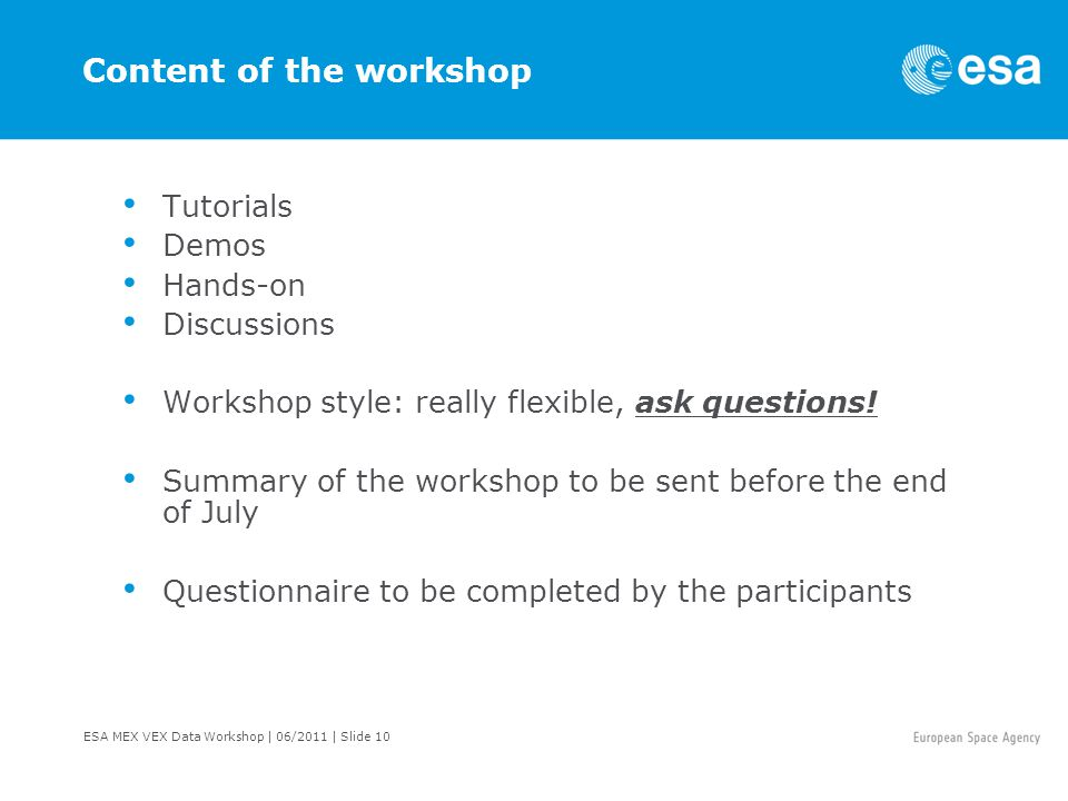 ESA MEX VEX Data Workshop | 06/2011 | Slide 10 Content of the workshop Tutorials Demos Hands-on Discussions Workshop style: really flexible, ask questions.