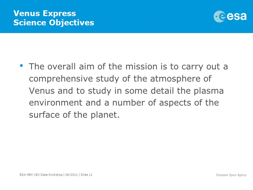 ESA MEX VEX Data Workshop | 06/2011 | Slide 11 Venus Express Science Objectives The overall aim of the mission is to carry out a comprehensive study of the atmosphere of Venus and to study in some detail the plasma environment and a number of aspects of the surface of the planet.