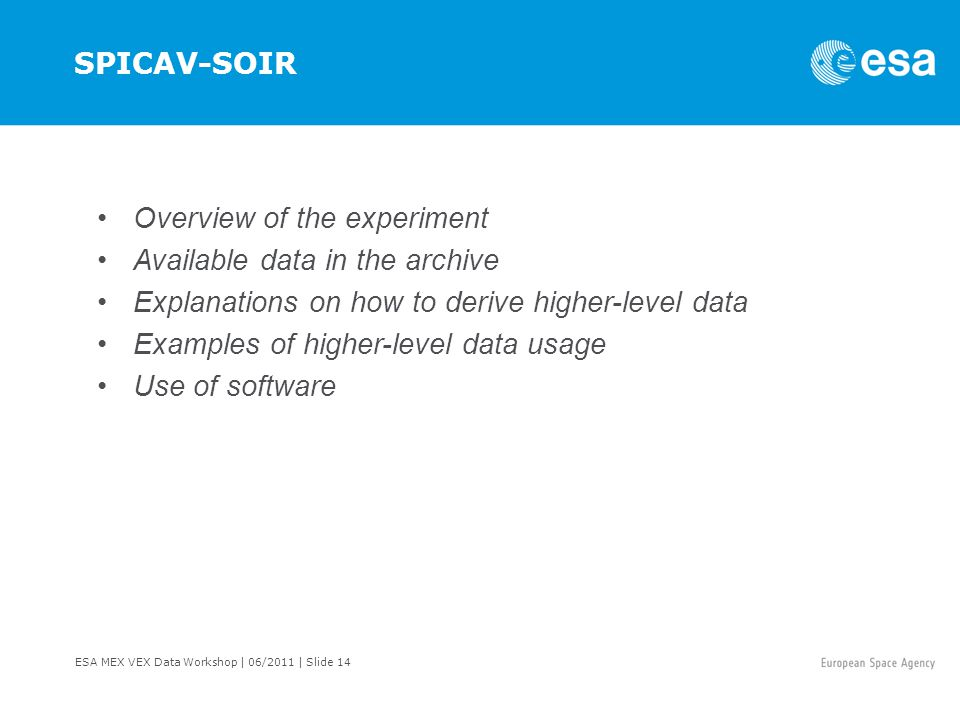 ESA MEX VEX Data Workshop | 06/2011 | Slide 14 SPICAV-SOIR Overview of the experiment Available data in the archive Explanations on how to derive higher-level data Examples of higher-level data usage Use of software