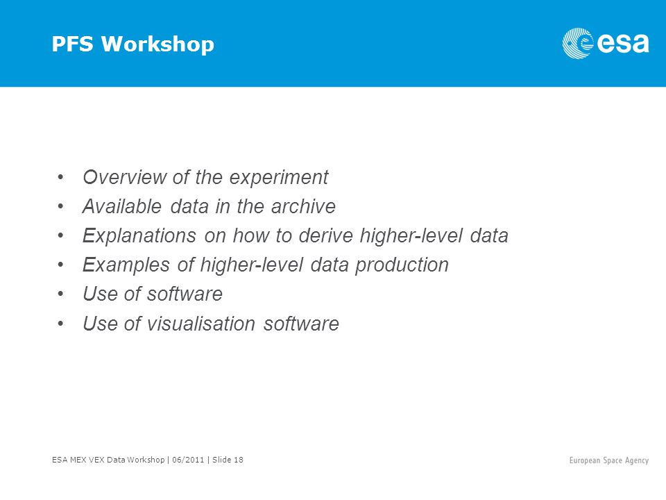 ESA MEX VEX Data Workshop | 06/2011 | Slide 18 PFS Workshop Overview of the experiment Available data in the archive Explanations on how to derive higher-level data Examples of higher-level data production Use of software Use of visualisation software