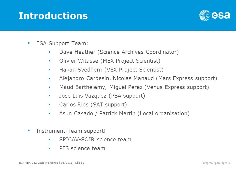 ESA MEX VEX Data Workshop | 06/2011 | Slide 3 Introductions ESA Support Team: Dave Heather (Science Archives Coordinator) Olivier Witasse (MEX Project Scientist) Hakan Svedhem (VEX Project Scientist) Alejandro Cardesin, Nicolas Manaud (Mars Express support) Maud Barthelemy, Miguel Perez (Venus Express support) Jose Luis Vazquez (PSA support) Carlos Rios (SAT support) Asun Casado / Patrick Martin (Local organisation) Instrument Team support.