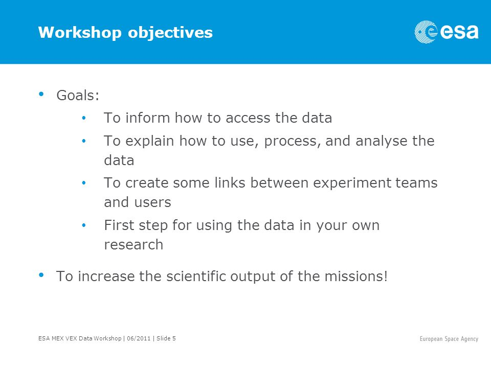 ESA MEX VEX Data Workshop | 06/2011 | Slide 5 Workshop objectives Goals: To inform how to access the data To explain how to use, process, and analyse the data To create some links between experiment teams and users First step for using the data in your own research To increase the scientific output of the missions!