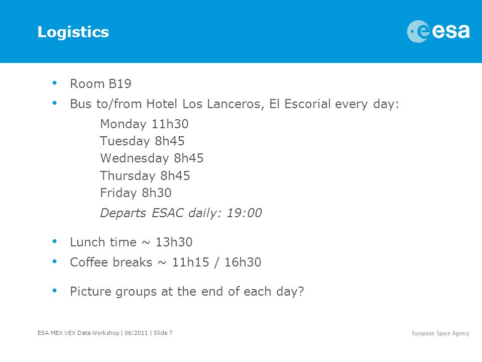 ESA MEX VEX Data Workshop | 06/2011 | Slide 7 Logistics Room B19 Bus to/from Hotel Los Lanceros, El Escorial every day: Monday 11h30 Tuesday 8h45 Wednesday 8h45 Thursday 8h45 Friday 8h30 Departs ESAC daily: 19:00 Lunch time ~ 13h30 Coffee breaks ~ 11h15 / 16h30 Picture groups at the end of each day
