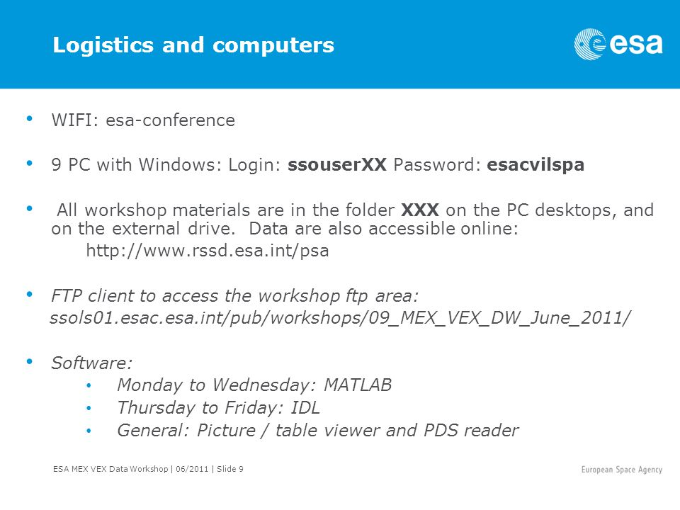 ESA MEX VEX Data Workshop | 06/2011 | Slide 9 Logistics and computers WIFI: esa-conference 9 PC with Windows: Login: ssouserXX Password: esacvilspa All workshop materials are in the folder XXX on the PC desktops, and on the external drive.