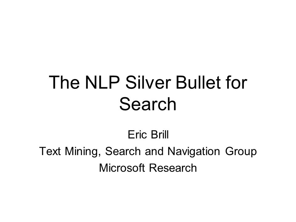 The NLP Silver Bullet for Search Eric Brill Text Mining, Search and Navigation Group Microsoft Research