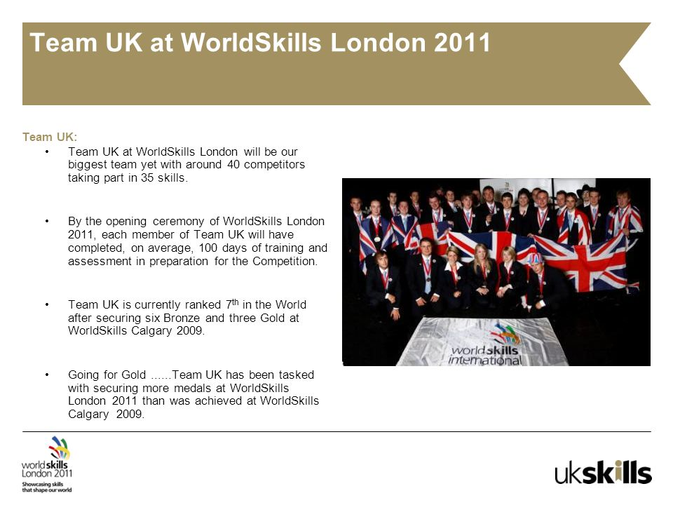 Team UK at WorldSkills London 2011 Team UK: Team UK at WorldSkills London will be our biggest team yet with around 40 competitors taking part in 35 skills.