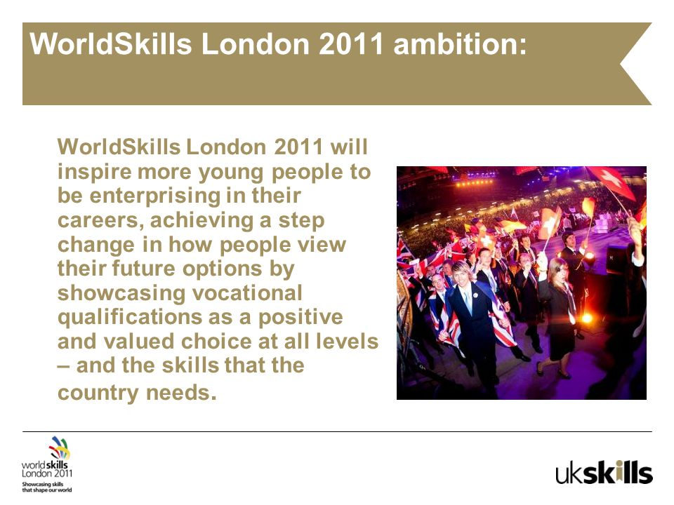 WorldSkills London 2011 ambition: WorldSkills London 2011 will inspire more young people to be enterprising in their careers, achieving a step change in how people view their future options by showcasing vocational qualifications as a positive and valued choice at all levels – and the skills that the country needs.
