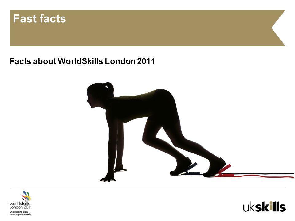 Fast facts Facts about WorldSkills London 2011