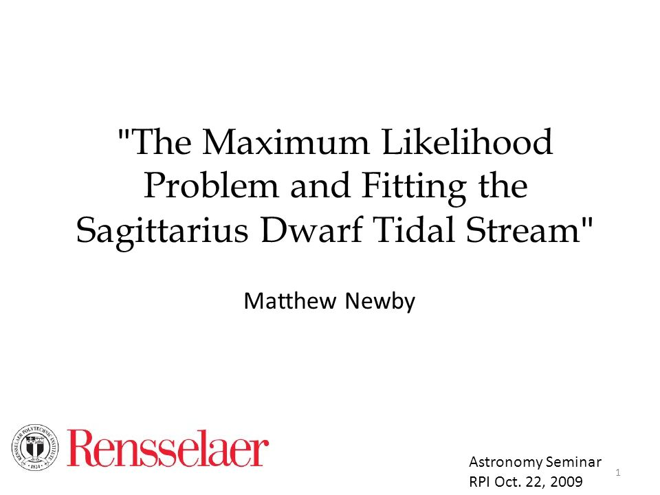 The Maximum Likelihood Problem and Fitting the Sagittarius Dwarf Tidal Stream Matthew Newby Astronomy Seminar RPI Oct.
