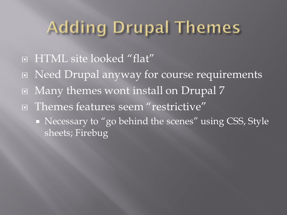 HTML site looked flat Need Drupal anyway for course requirements Many themes wont install on Drupal 7 Themes features seem restrictive Necessary to go behind the scenes using CSS, Style sheets; Firebug