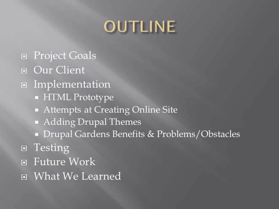 Project Goals Our Client Implementation HTML Prototype Attempts at Creating Online Site Adding Drupal Themes Drupal Gardens Benefits & Problems/Obstacles Testing Future Work What We Learned
