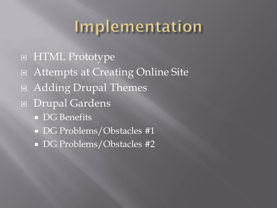 HTML Prototype Attempts at Creating Online Site Adding Drupal Themes Drupal Gardens DG Benefits DG Problems/Obstacles #1 DG Problems/Obstacles #2