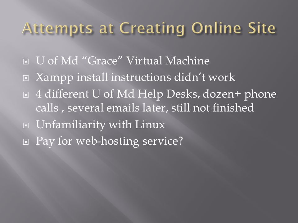 U of Md Grace Virtual Machine Xampp install instructions didnt work 4 different U of Md Help Desks, dozen+ phone calls, several emails later, still not finished Unfamiliarity with Linux Pay for web-hosting service