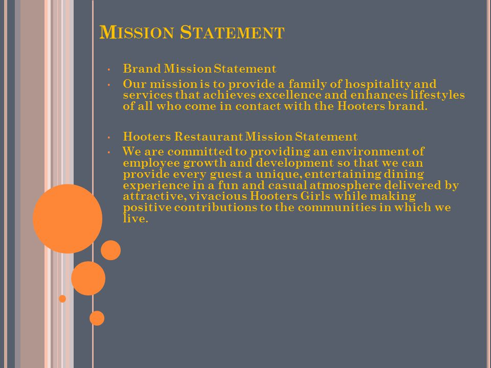 M ISSION S TATEMENT Brand Mission Statement Our mission is to provide a family of hospitality and services that achieves excellence and enhances lifestyles of all who come in contact with the Hooters brand.