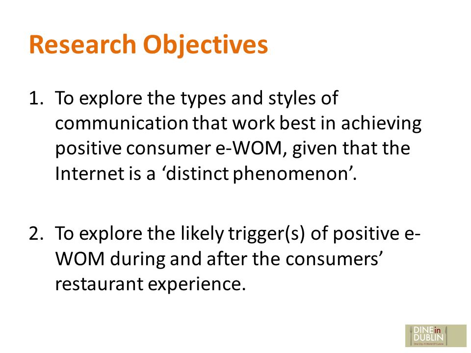 Research Objectives 1.To explore the types and styles of communication that work best in achieving positive consumer e-WOM, given that the Internet is a distinct phenomenon.