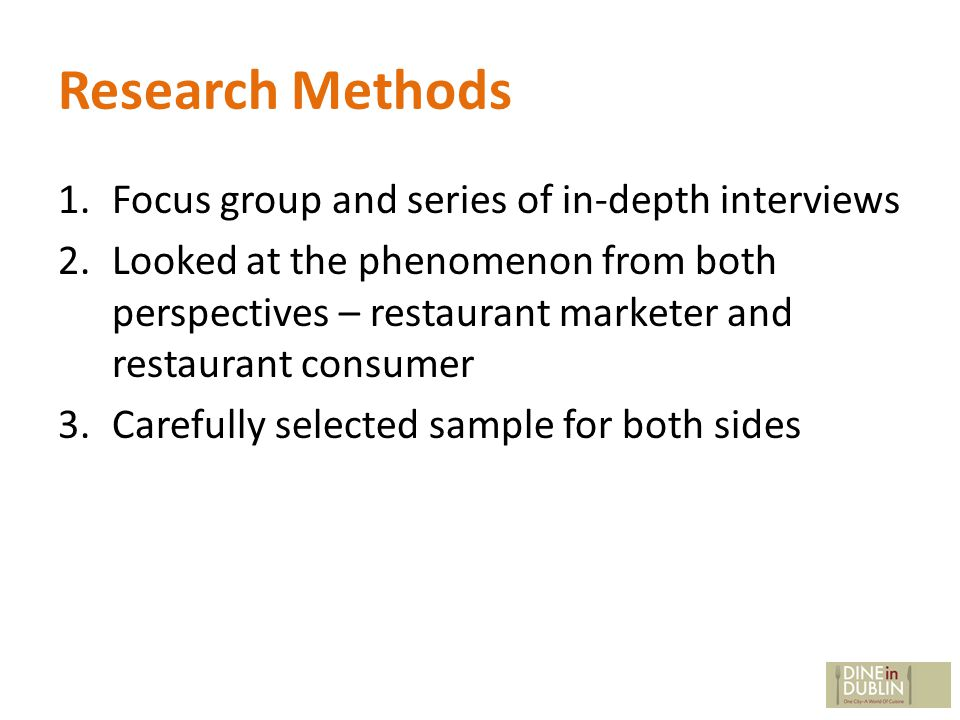 Research Methods 1.Focus group and series of in-depth interviews 2.Looked at the phenomenon from both perspectives – restaurant marketer and restaurant consumer 3.Carefully selected sample for both sides
