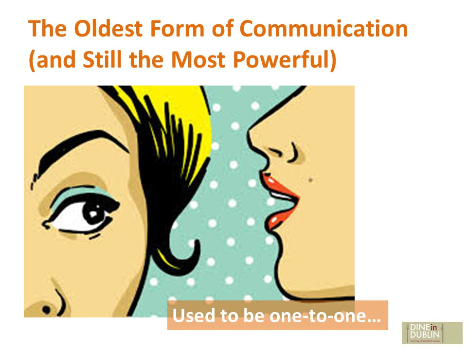 The Oldest Form of Communication (and Still the Most Powerful) Used to be one-to-one…