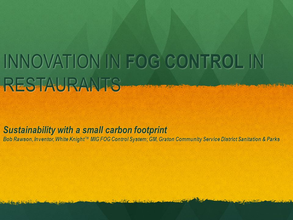 INNOVATION IN FOG CONTROL IN RESTAURANTS Sustainability with a small carbon footprint Bob Rawson, Inventor, White Knight MIG FOG Control System; GM, Graton Community Service District Sanitation & Parks