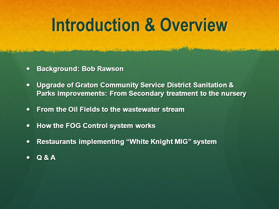 Introduction & Overview Background: Bob Rawson Background: Bob Rawson Upgrade of Graton Community Service District Sanitation & Parks improvements: From Secondary treatment to the nursery Upgrade of Graton Community Service District Sanitation & Parks improvements: From Secondary treatment to the nursery From the Oil Fields to the wastewater stream From the Oil Fields to the wastewater stream How the FOG Control system works How the FOG Control system works Restaurants implementing White Knight MIG system Restaurants implementing White Knight MIG system Q & A Q & A