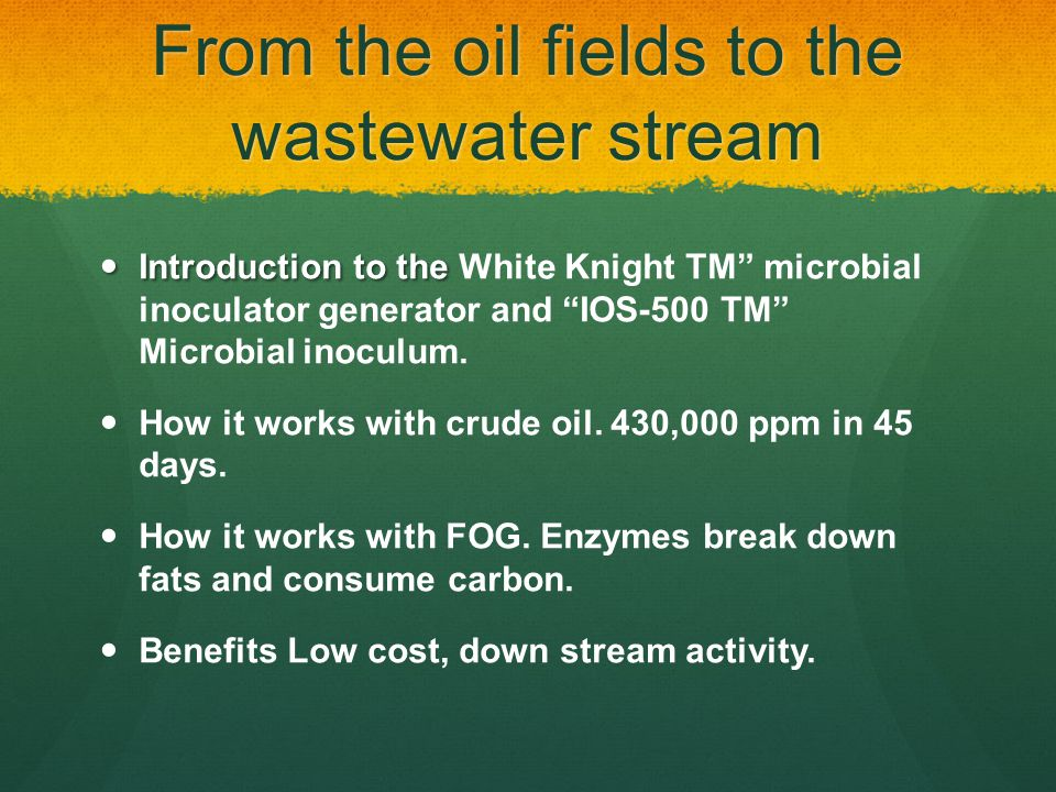 From the oil fields to the wastewater stream Introduction to the Introduction to the White Knight TM microbial inoculator generator and IOS-500 TM Microbial inoculum.