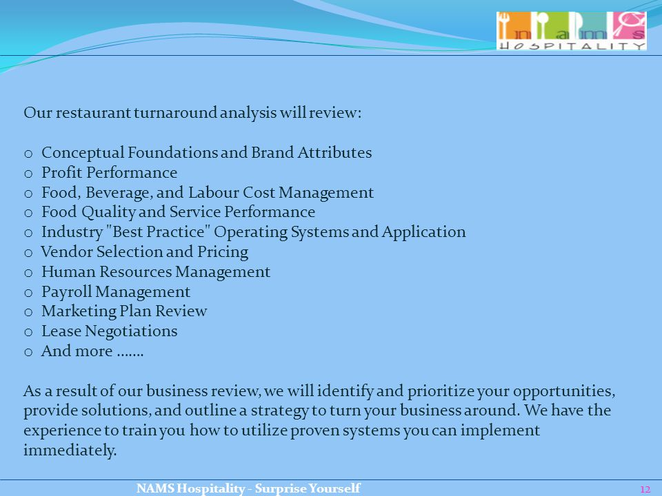 12 Our restaurant turnaround analysis will review: o Conceptual Foundations and Brand Attributes o Profit Performance o Food, Beverage, and Labour Cost Management o Food Quality and Service Performance o Industry Best Practice Operating Systems and Application o Vendor Selection and Pricing o Human Resources Management o Payroll Management o Marketing Plan Review o Lease Negotiations o And more …….