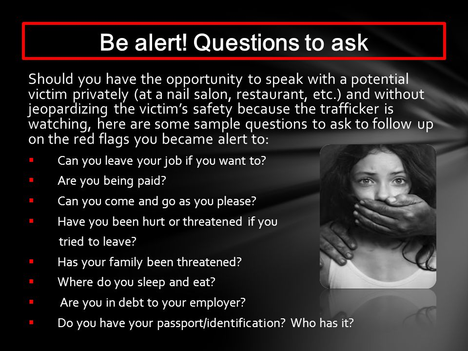 Should you have the opportunity to speak with a potential victim privately (at a nail salon, restaurant, etc.) and without jeopardizing the victims safety because the trafficker is watching, here are some sample questions to ask to follow up on the red flags you became alert to: Can you leave your job if you want to.