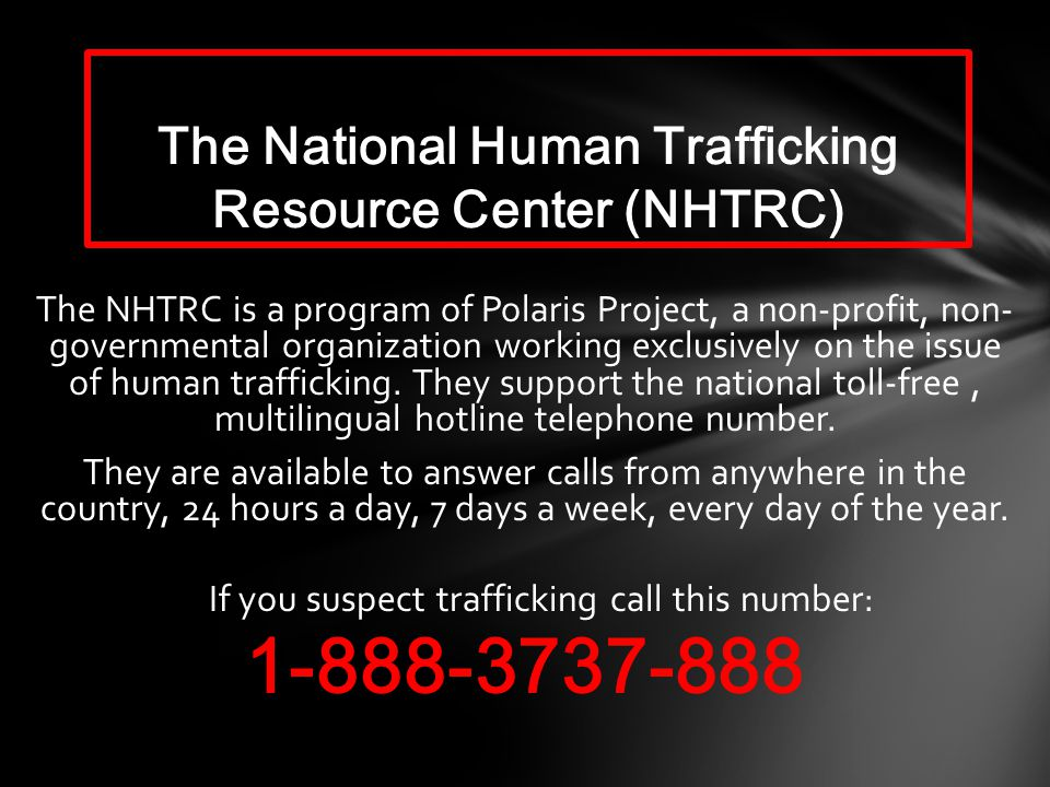 The NHTRC is a program of Polaris Project, a non-profit, non- governmental organization working exclusively on the issue of human trafficking.